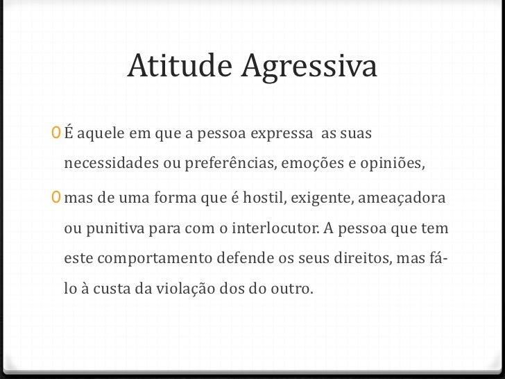 Atitude Agressiva0 É aquele em que a pessoa expressa as suas necessidades ou preferências, emoções e opiniões,0 mas de uma...
