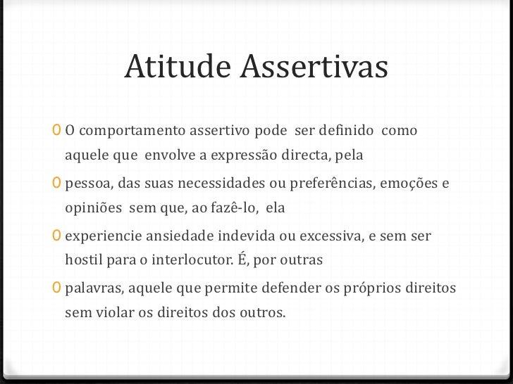 Atitude Assertivas0 O comportamento assertivo pode ser definido como aquele que envolve a expressão directa, pela0 pessoa,...