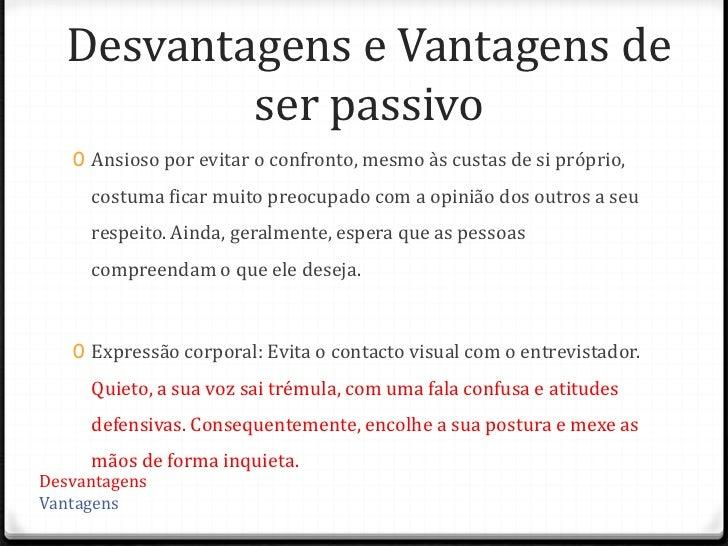 Desvantagens e Vantagens de          ser passivo   0 Ansioso por evitar o confronto, mesmo às custas de si próprio,     co...