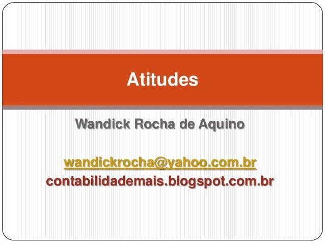 Atitudes Wandick Rocha de Aquino wandickrocha@yahoo.com.br contabilidademais.blogspot.com.br