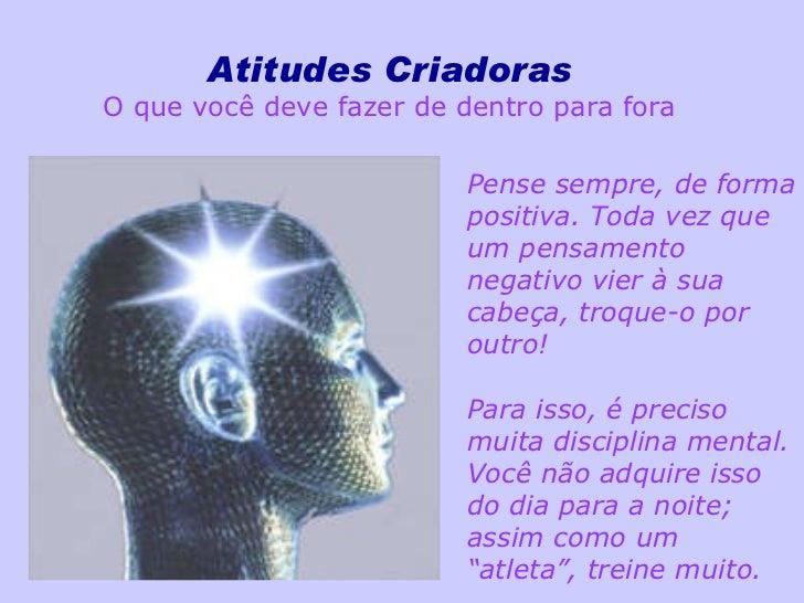Atitudes Criadoras O que você deve fazer de dentro para fora Pense sempre, de forma positiva. Toda vez que um pensamento n...