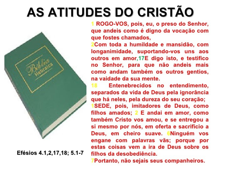 AS ATITUDES DO CRISTÃO Efésios 4.1,2,17,18; 5.1-7 1  ROGO-VOS, pois, eu, o preso do Senhor, que andeis como é digno da voc...