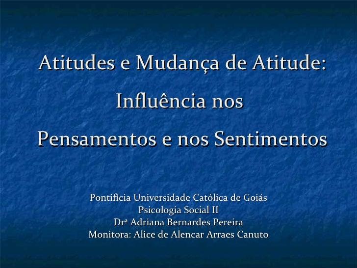 Atitudes e Mudança de Atitude: Influência nos  Pensamentos e nos Sentimentos Pontifícia Universidade Católica de Goiás Psi...