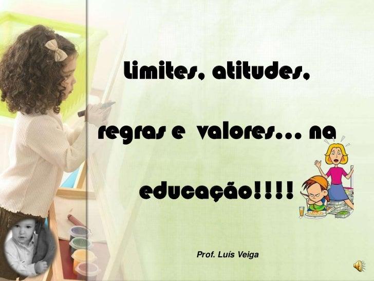 Limites, atitudes,regras e valores… na   educação!!!!        Prof. Luís Veiga
