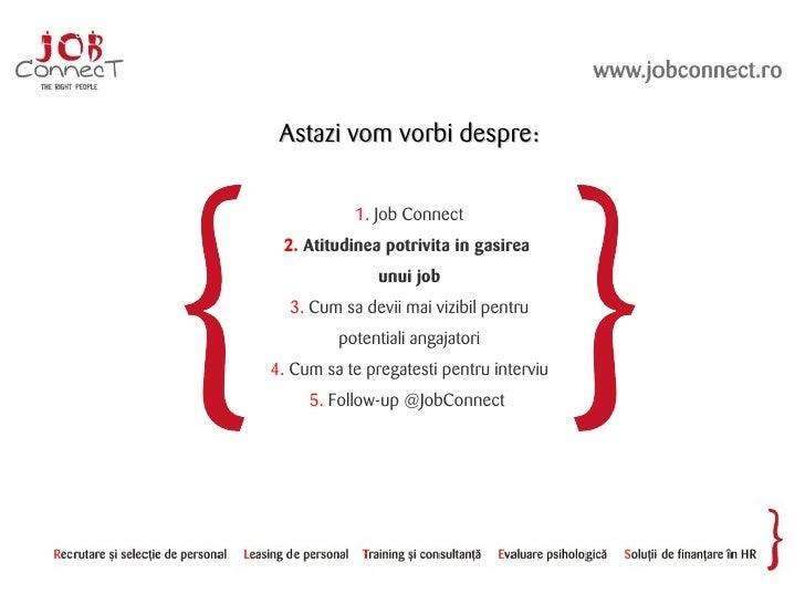 Astazi vom vorbi despre:             1. Job Connect  2. Atitudinea potrivita in gasirea                unui job   3. Cum s...