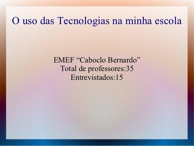 """O uso das Tecnologias na minha escola         EMEF """"Caboclo Bernardo""""          Total de professores:35             Entrevi..."""