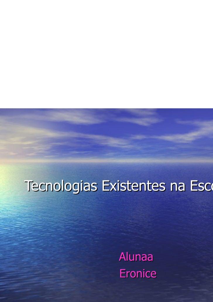 Tecnologias Existentes na Escola. Alunaa  Eronice