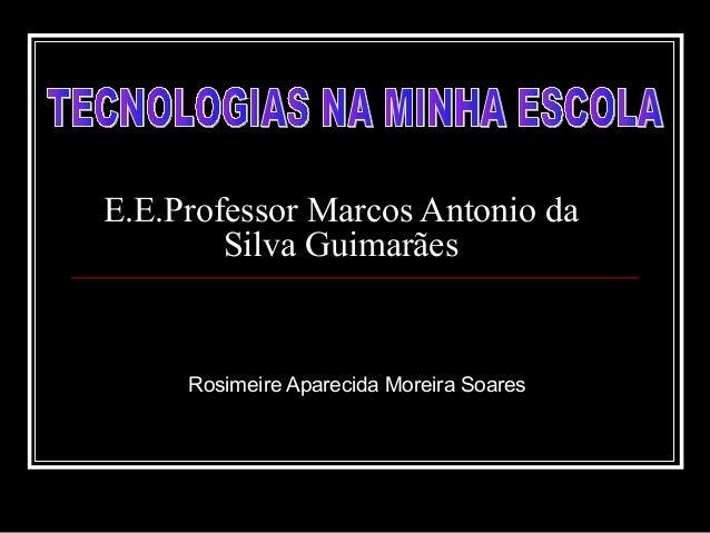 E.E.Professor Marcos Antonio da Silva Guimarães Rosimeire Aparecida Moreira Soares