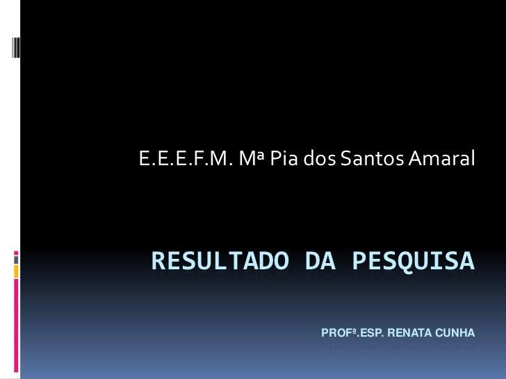 E.E.E.F.M. Mª Pia dos Santos Amaral RESULTADO DA PESQUISA                  PROFª.ESP. RENATA CUNHA