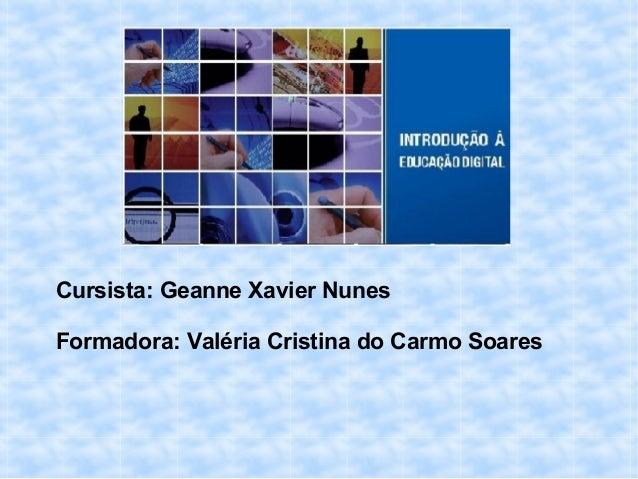 Cursista: Geanne Xavier Nunes Formadora: Valéria Cristina do Carmo Soares