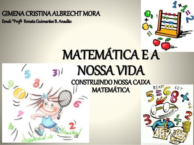 """GIMENA CRISTINA ALBRECHT MORA  Emeb """"Profª Renata Guimarães B. Anadão  MATEMÁTICA E A  NOSSA VIDA  CONSTRUINDO NOSSA CAIXA..."""