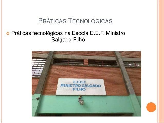PRÁTICAS TECNOLÓGICAS   Práticas tecnológicas na Escola E.E.F. Ministro  Salgado Filho
