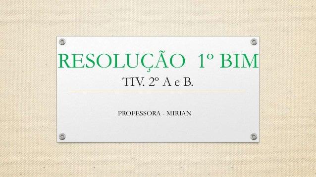 RESOLUÇÃO 1º BIM TIV. 2º A e B. PROFESSORA - MIRIAN