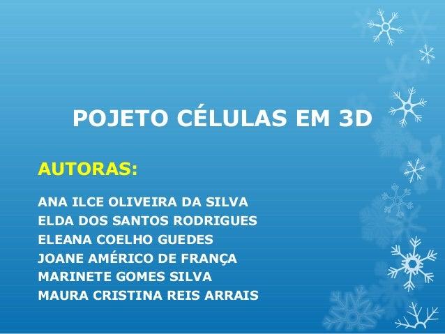 POJETO CÉLULAS EM 3D AUTORAS: ANA ILCE OLIVEIRA DA SILVA ELDA DOS SANTOS RODRIGUES ELEANA COELHO GUEDES JOANE AMÉRICO DE F...