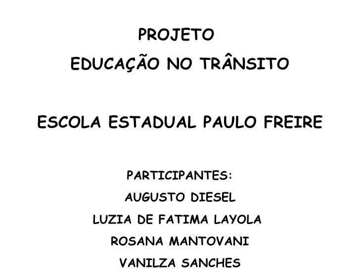 PROJETO  EDUCAÇÃO NO TRÂNSITO ESCOLA ESTADUAL PAULO FREIRE PARTICIPANTES: AUGUSTO DIESEL LUZIA DE FATIMA LAYOLA  ROSANA MA...