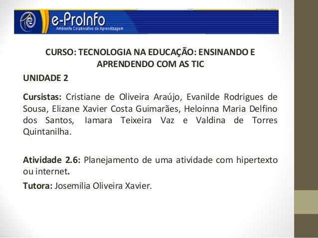 CURSO: TECNOLOGIA NA EDUCAÇÃO: ENSINANDO E               APRENDENDO COM AS TICUNIDADE 2Cursistas: Cristiane de Oliveira Ar...