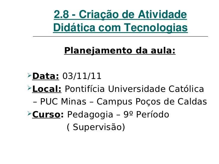 2.8CriaçãodeAtividade     DidáticacomTecnologias         Planejamento da aula:Data: 03/11/11Local: Pontifícia Un...