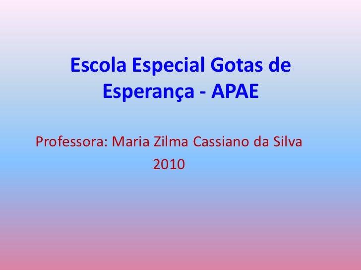 Escola Especial Gotas de Esperança - APAE<br />Professora: Maria Zilma Cassiano da Silva<br />2010<br />
