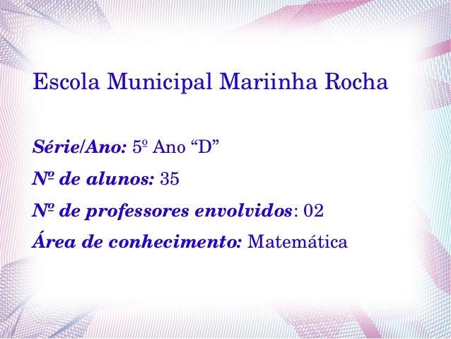 """EscolaMunicipalMariinhaRocha Série/Ano:5ºAno""""D"""" Nºdealunos:35 Nºdeprofessoresenvolvidos:02 Áreadeconhecimen..."""
