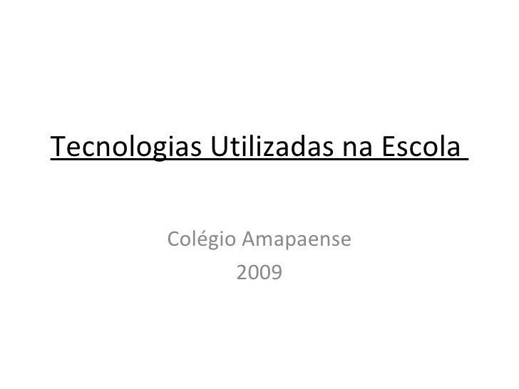 Tecnologias Utilizadas na Escola  Colégio Amapaense 2009