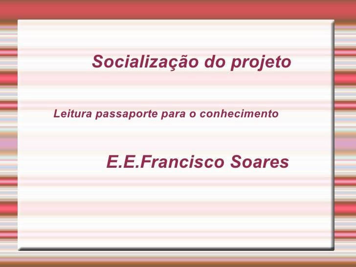 Socialização do projetoLeitura passaporte para o conhecimento        E.E.Francisco Soares