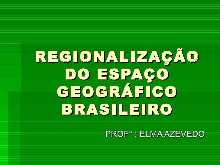 REGIONALIZAÇÃO DO ESPAÇO GEOGRÁFICO BRASILEIRO PROF° : ELMA AZEVEDO