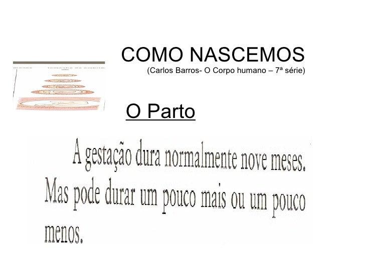 COMO NASCEMOS (Carlos Barros- O Corpo humano – 7ª série) O Parto