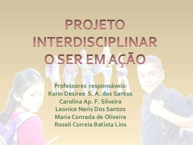 Professores responsáveis:Karin Desiree S. A. dos Santos    Carolina Ap. F. Silveira  Leonice Neris Dos Santos  Maria Conra...