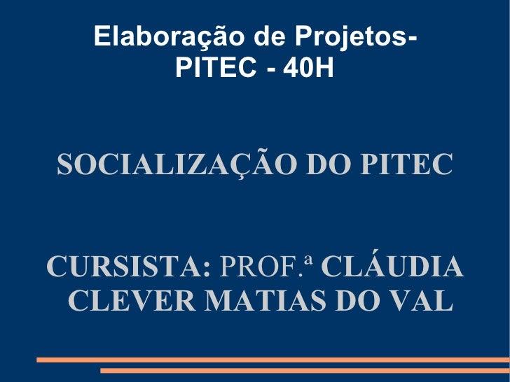 Elaboração de Projetos-       PITEC - 40HSOCIALIZAÇÃO DO PITECCURSISTA: PROF.ª CLÁUDIA CLEVER MATIAS DO VAL