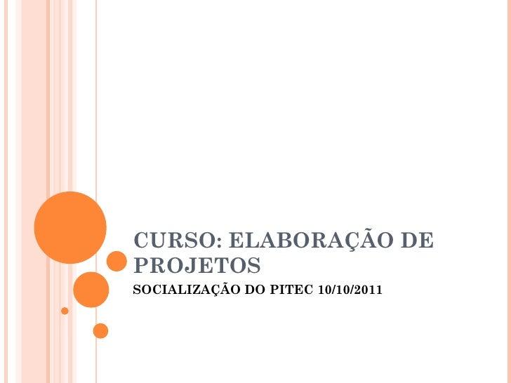 CURSO: ELABORAÇÃO DE PROJETOS SOCIALIZAÇÃO DO PITEC 10/10/2011