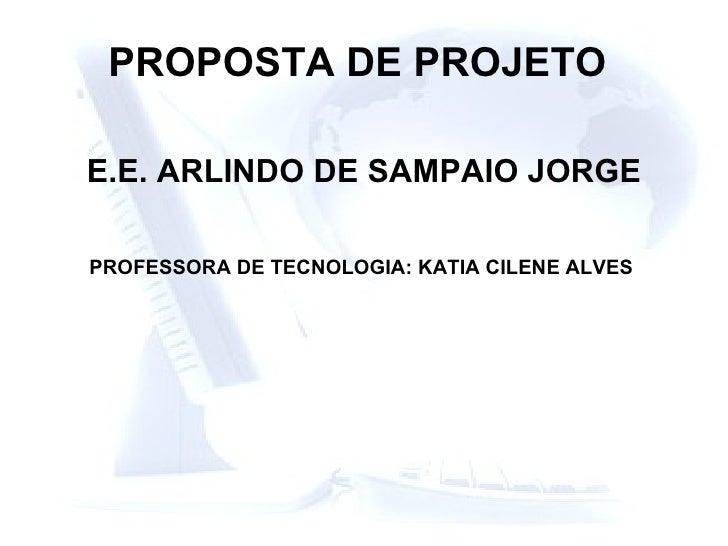 PROPOSTA DE PROJETO   E.E. ARLINDO DE SAMPAIO JORGE PROFESSORA DE TECNOLOGIA: KATIA CILENE ALVES