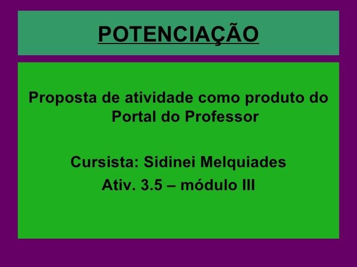 POTENCIAÇÃO <ul><li>Proposta de atividade como produto do Portal do Professor </li></ul><ul><li>Cursista: Sidinei Melquiad...