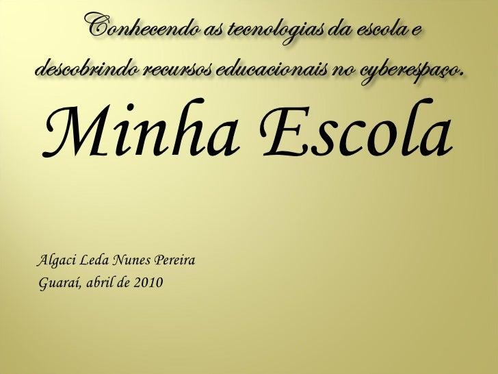 <ul><li>Minha Escola </li></ul><ul><li>Algaci Leda Nunes Pereira </li></ul><ul><li>Guaraí, abril de 2010 </li></ul>