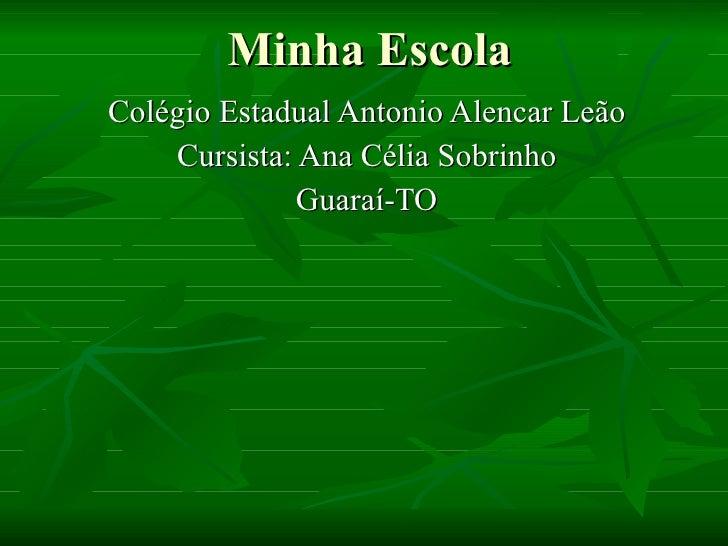 Minha Escola Colégio Estadual Antonio Alencar Leão Cursista: Ana Célia Sobrinho Guaraí-TO