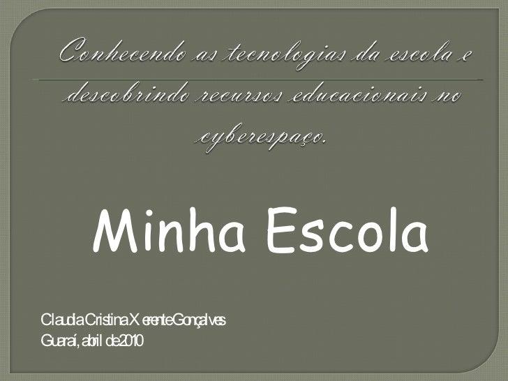 <ul><li>Minha Escola </li></ul><ul><li>Claudia Cristina Xerente Gonçalves  </li></ul><ul><li>Guaraí, abril de 2010 </li></ul>