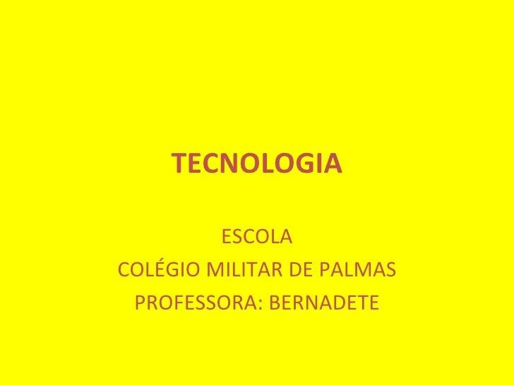 TECNOLOGIA ESCOLA COLÉGIO MILITAR DE PALMAS PROFESSORA: BERNADETE