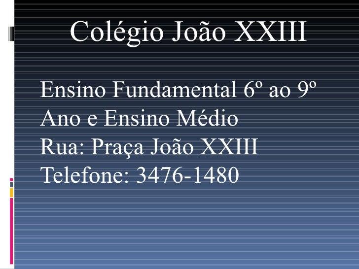 Colégio João XXIII Ensino Fundamental 6º ao 9º Ano e Ensino Médio Rua: Praça João XXIII Telefone: 3476-1480