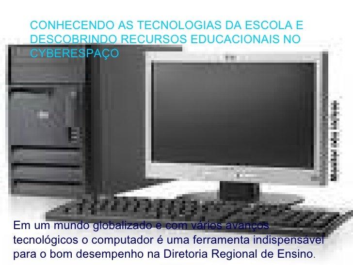 CONHECENDO AS TECNOLOGIAS DA ESCOLA E DESCOBRINDO RECURSOS EDUCACIONAIS NO CYBERESPAÇO Em um mundo globalizado e com vário...