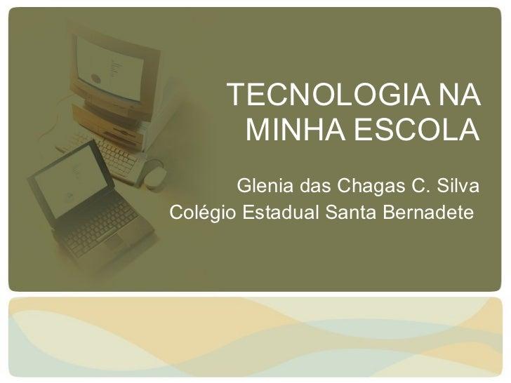 TECNOLOGIA NA MINHA ESCOLA Glenia das Chagas C. Silva Colégio Estadual Santa Bernadete