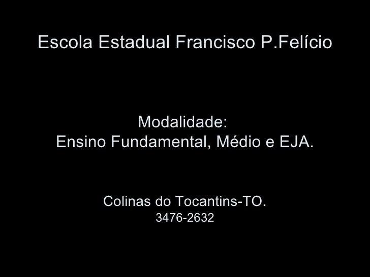 Escola Estadual Francisco P.Felício Modalidade:  Ensino Fundamental, Médio e EJA. Colinas do Tocantins-TO . 3476-2632