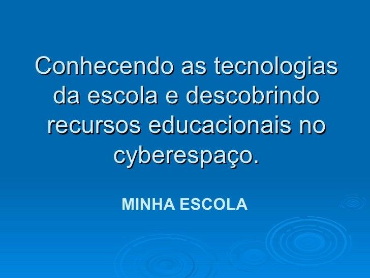 Conhecendo as tecnologias da escola e descobrindo recursos educacionais no cyberespaço. MINHA ESCOLA