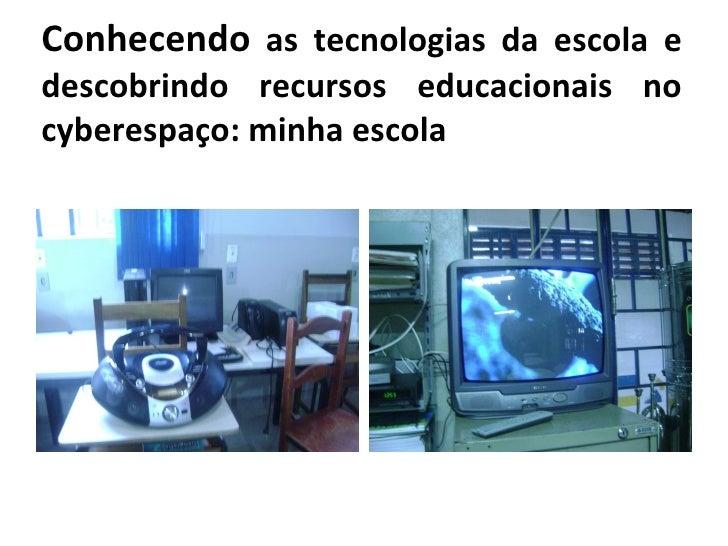 Conhecendo  as tecnologias da escola e descobrindo recursos educacionais no cyberespaço: minha escola