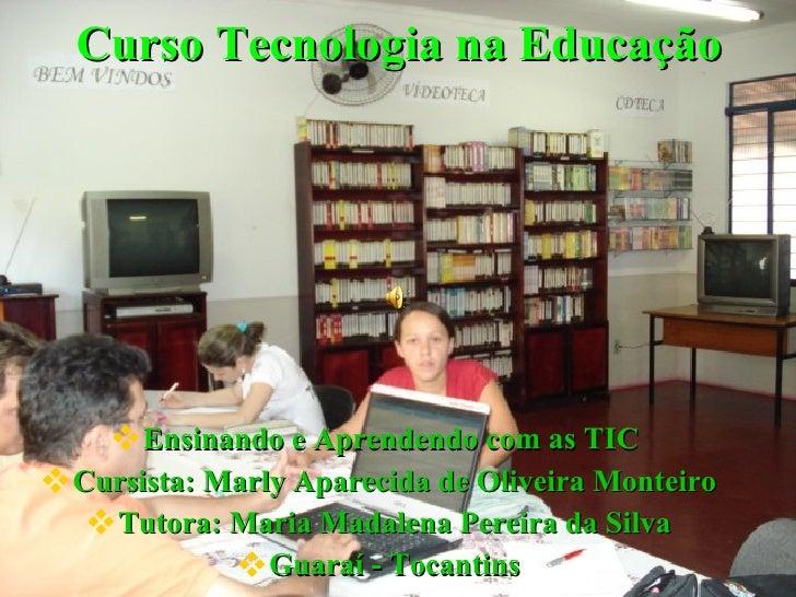Curso Tecnologia na Educação <ul><li>Ensinando e Aprendendo com as TIC  </li></ul><ul><li>Cursista: Marly Aparecida de Oli...