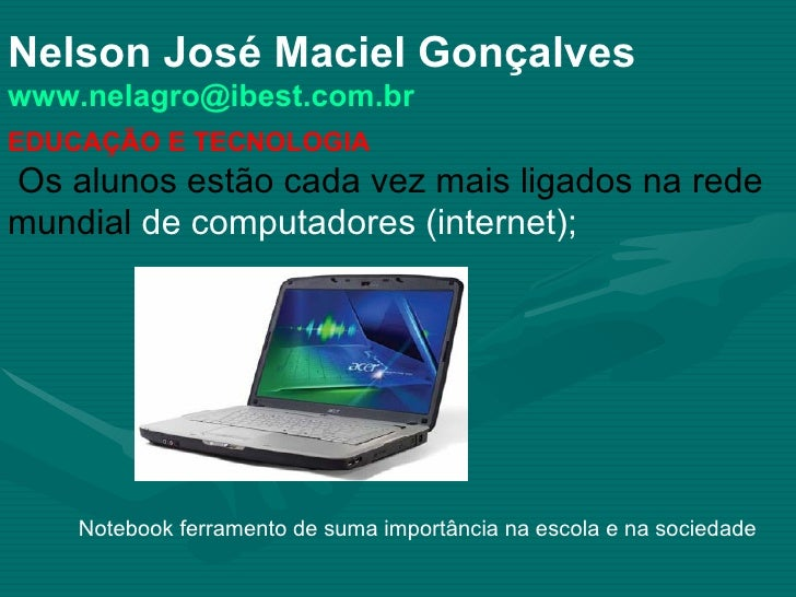 Nelson José Maciel Gonçalves [email_address] EDUCAÇÃO E TECNOLOGIA Os alunos estão cada vez mais ligados na rede mundial  ...