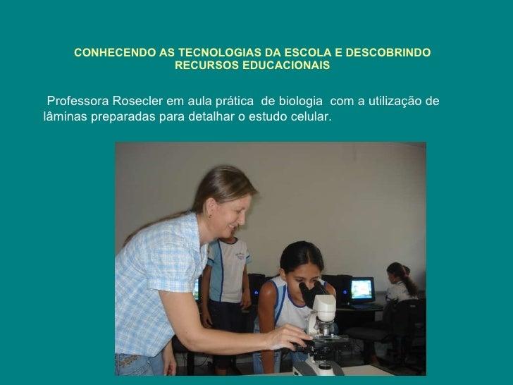 CONHECENDO AS TECNOLOGIAS DA ESCOLA E DESCOBRINDO RECURSOS EDUCACIONAIS Professora Rosecler em aula prática  de biologia  ...