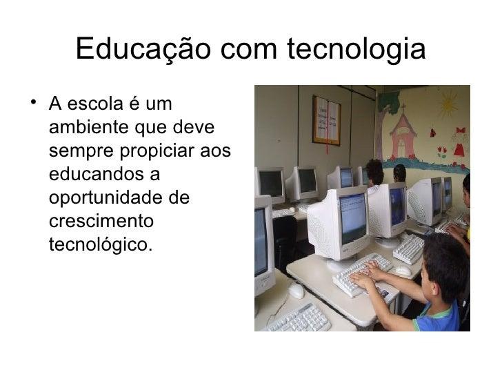 Educação com tecnologia <ul><li>A escola é um ambiente que deve sempre propiciar aos educandos a oportunidade de crescimen...