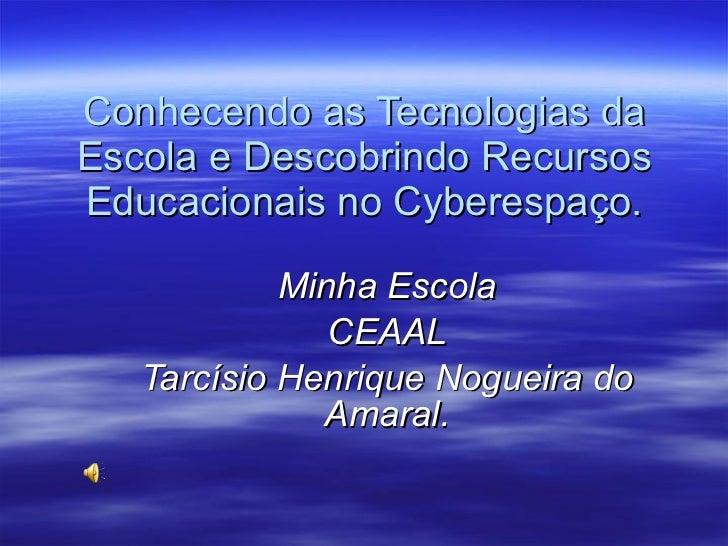 Conhecendo as Tecnologias da Escola e Descobrindo Recursos Educacionais no Cyberespaço. Minha Escola CEAAL Tarcísio Henriq...