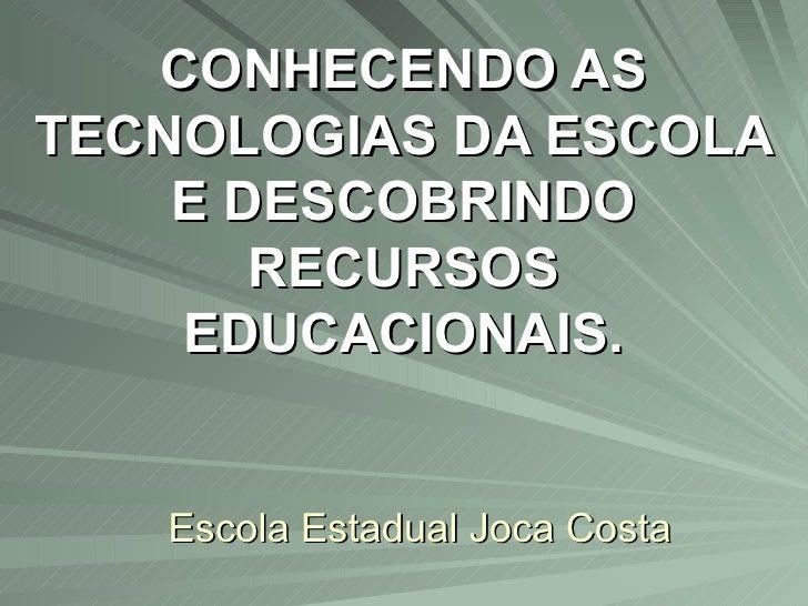 Escola Estadual Joca Costa CONHECENDO AS TECNOLOGIAS DA ESCOLA E DESCOBRINDO RECURSOS EDUCACIONAIS.