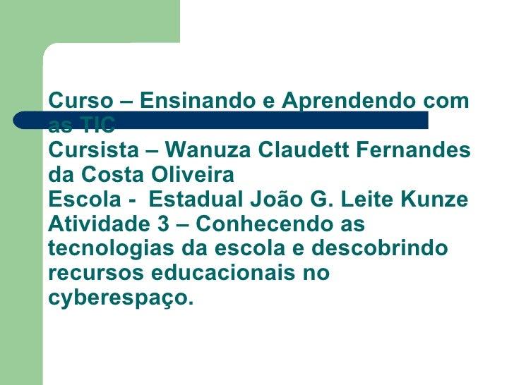 Curso – Ensinando e Aprendendo com as TIC Cursista – Wanuza Claudett Fernandes da Costa Oliveira Escola -  Estadual João G...