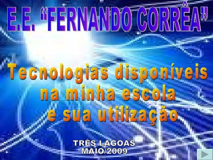 """E.E. """"FERNANDO CORRÊA"""" Tecnologias disponíveis  na minha escola e sua utilização TRÊS LAGOAS MAIO/2009"""